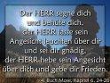 Der HERR segne dich und behüte dich,  der HERR lasse sein Angesicht leuchten über dir und sei dir gnädig,  der HERR hebe sein Angesicht über dich und gebe dir Frieden.    4. Buch Mose, Kapitel 6, 24-26