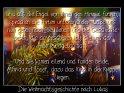 Und als die Engel von ihnen gen Himmel fuhren,  sprachen die Hirtenuntereinander: Laßt uns  nun gehen nach Bethlehem und die Geschichte  sehen, die da geschehen ist, die uns der  Herr kundgetan hat.    Und sie kamen eilend und fanden beide,  Maria und Josef, dazu das Kind in der Krippe  liegen.